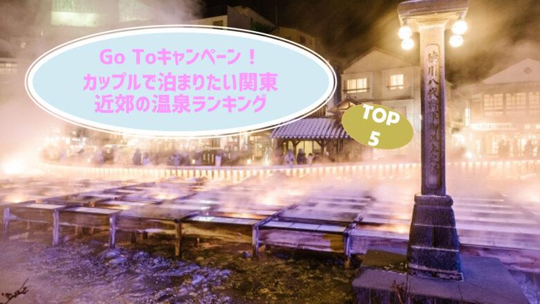 Go Toキャンペーン!カップルで泊まりたい関東近郊の温泉ランキングTOP5