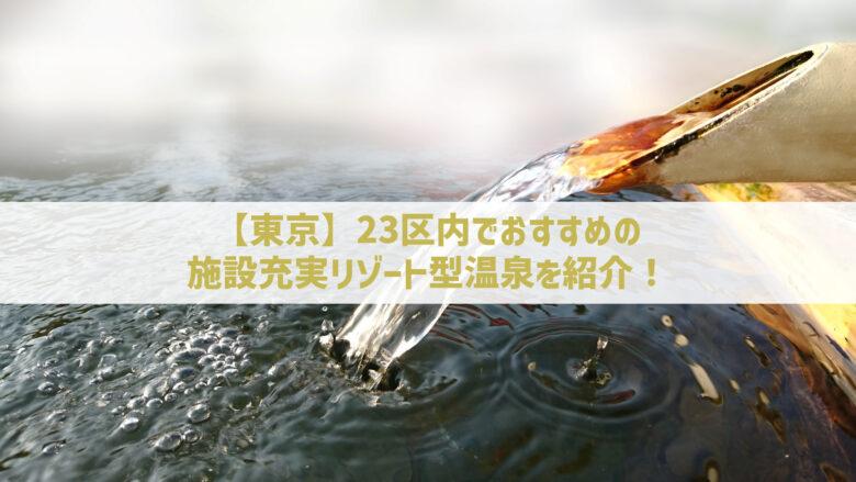 【東京】23区内でおすすめの施設充実リゾート型温泉を紹介!